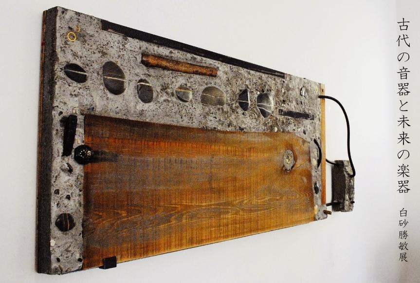 古代の音器と未来の楽器白砂勝敏展